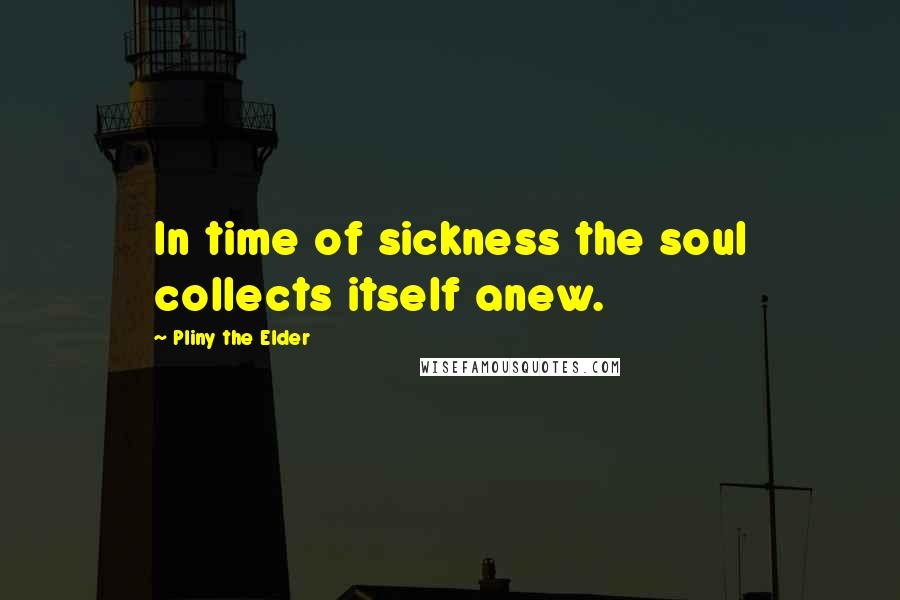Pliny The Elder quotes: In time of sickness the soul collects itself anew.