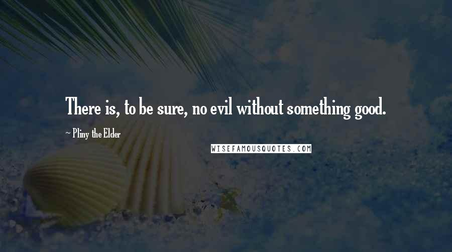 Pliny The Elder quotes: There is, to be sure, no evil without something good.