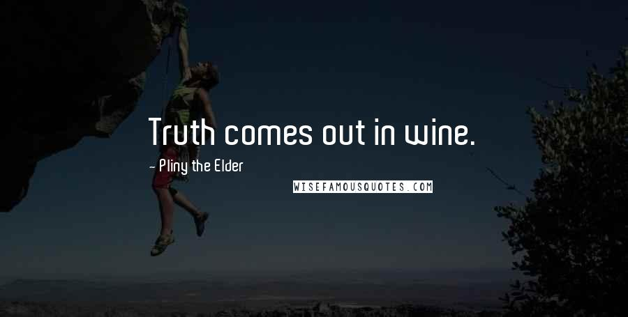 Pliny The Elder quotes: Truth comes out in wine.