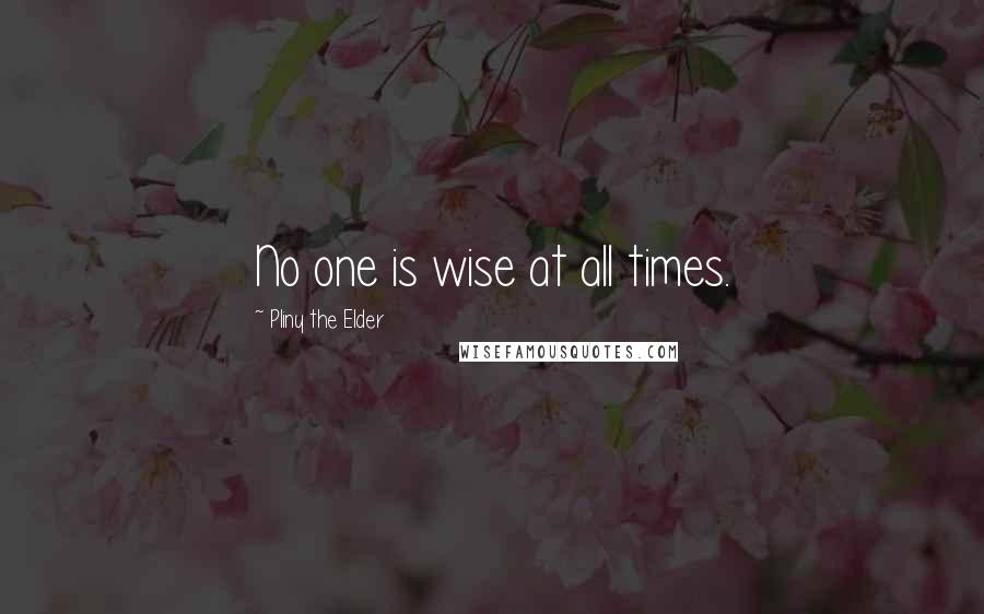 Pliny The Elder quotes: No one is wise at all times.