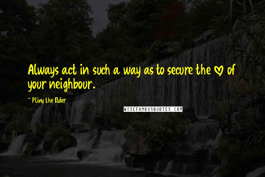 Pliny The Elder quotes: Always act in such a way as to secure the love of your neighbour.