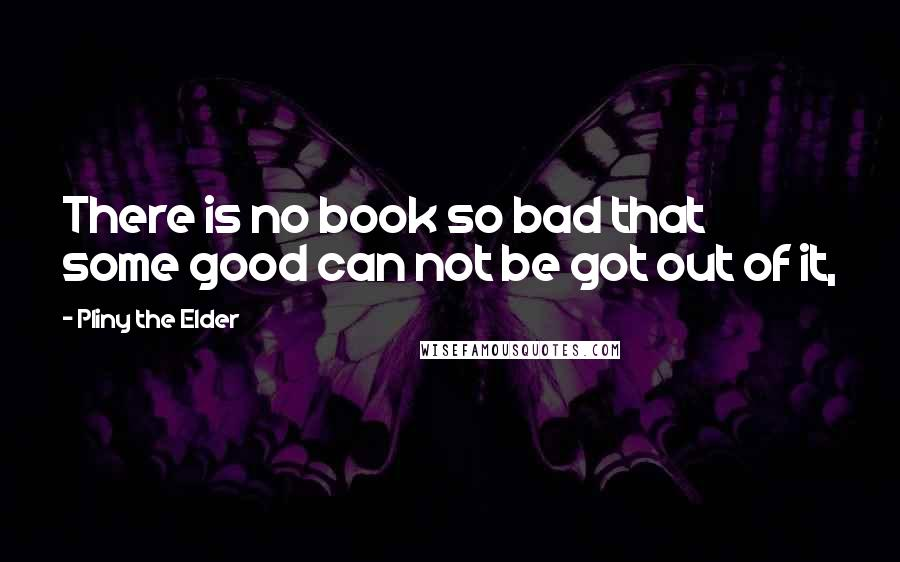 Pliny The Elder quotes: There is no book so bad that some good can not be got out of it,
