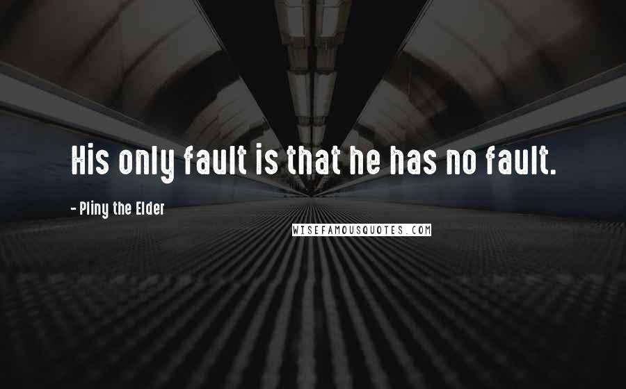 Pliny The Elder quotes: His only fault is that he has no fault.