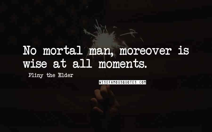 Pliny The Elder quotes: No mortal man, moreover is wise at all moments.