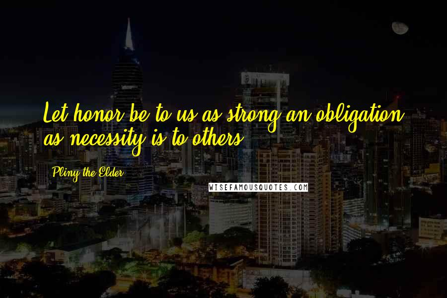 Pliny The Elder quotes: Let honor be to us as strong an obligation as necessity is to others.