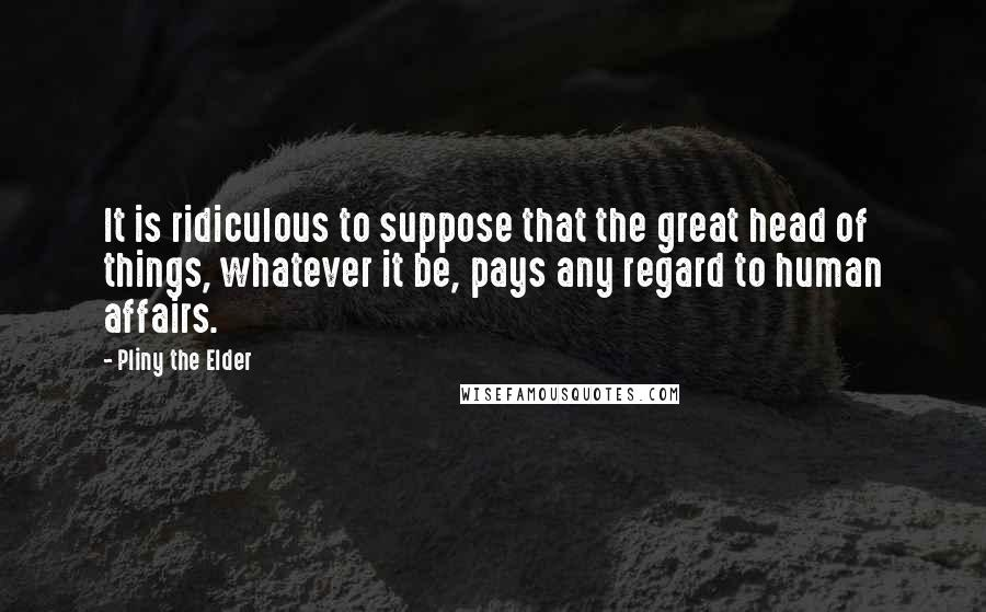Pliny The Elder quotes: It is ridiculous to suppose that the great head of things, whatever it be, pays any regard to human affairs.