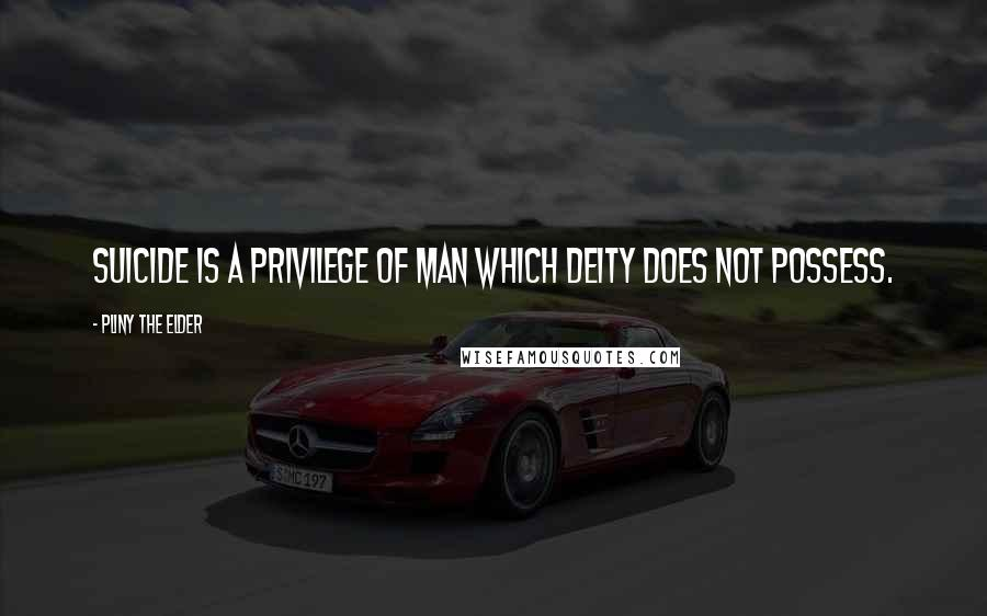 Pliny The Elder quotes: Suicide is a privilege of man which deity does not possess.