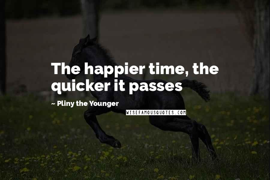 Pliny The Younger quotes: The happier time, the quicker it passes