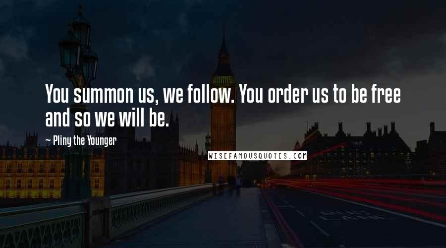 Pliny The Younger quotes: You summon us, we follow. You order us to be free and so we will be.