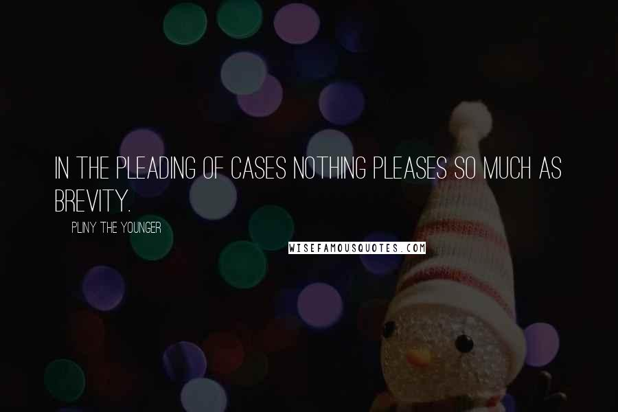 Pliny The Younger quotes: In the pleading of cases nothing pleases so much as brevity.