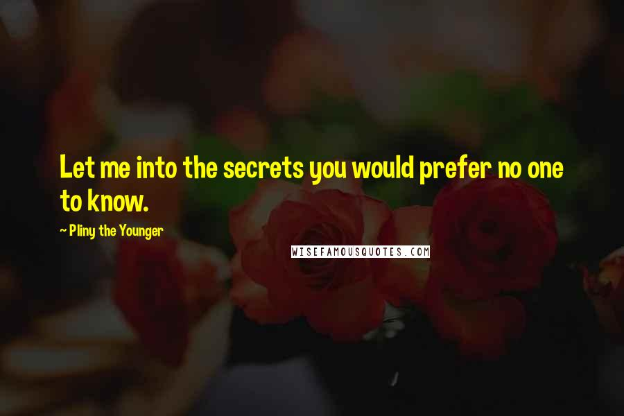 Pliny The Younger quotes: Let me into the secrets you would prefer no one to know.