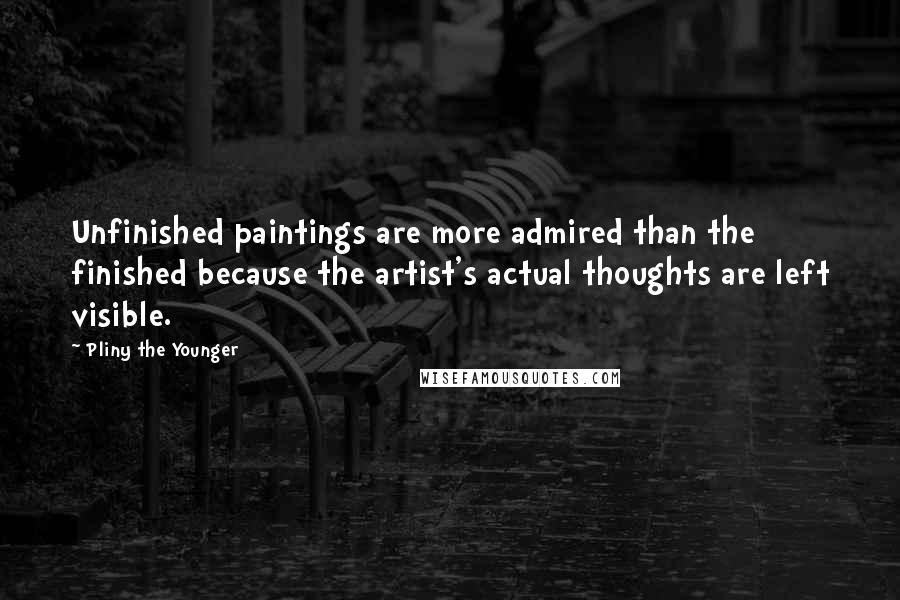 Pliny The Younger quotes: Unfinished paintings are more admired than the finished because the artist's actual thoughts are left visible.