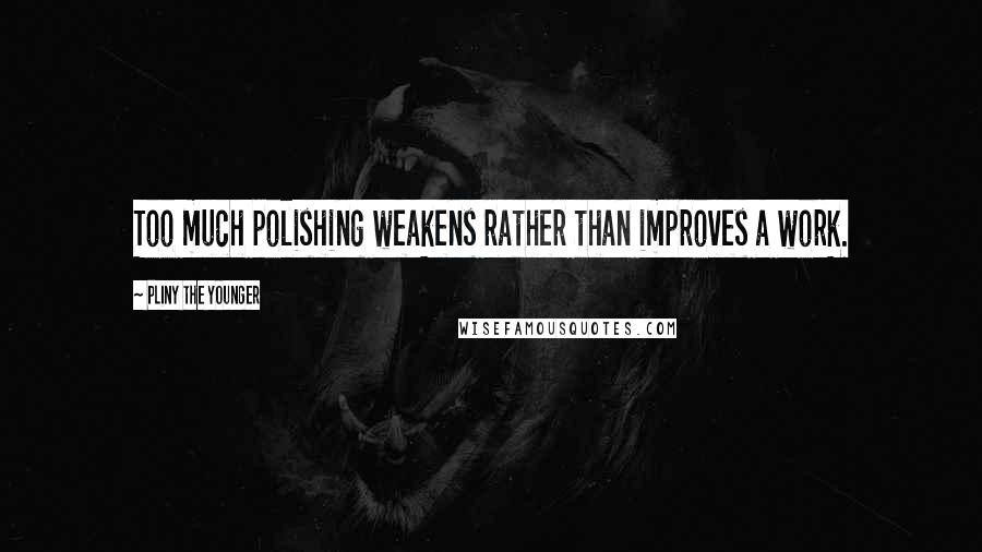 Pliny The Younger quotes: Too much polishing weakens rather than improves a work.