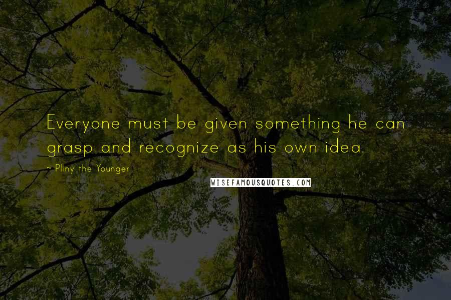 Pliny The Younger quotes: Everyone must be given something he can grasp and recognize as his own idea.