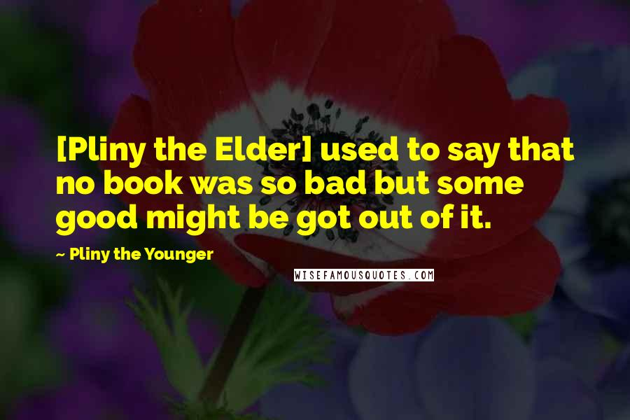 Pliny The Younger quotes: [Pliny the Elder] used to say that no book was so bad but some good might be got out of it.