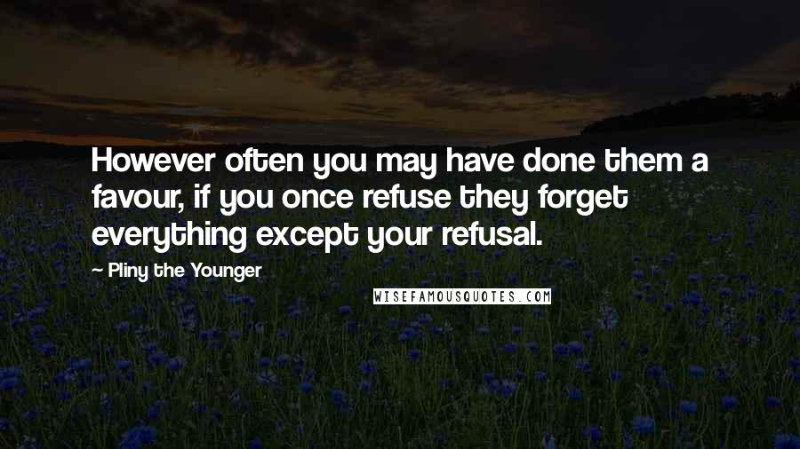 Pliny The Younger quotes: However often you may have done them a favour, if you once refuse they forget everything except your refusal.