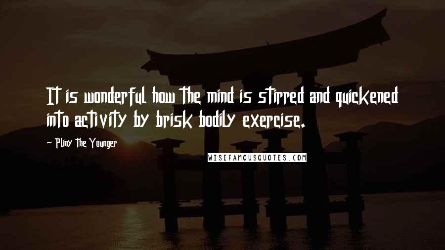 Pliny The Younger quotes: It is wonderful how the mind is stirred and quickened into activity by brisk bodily exercise.