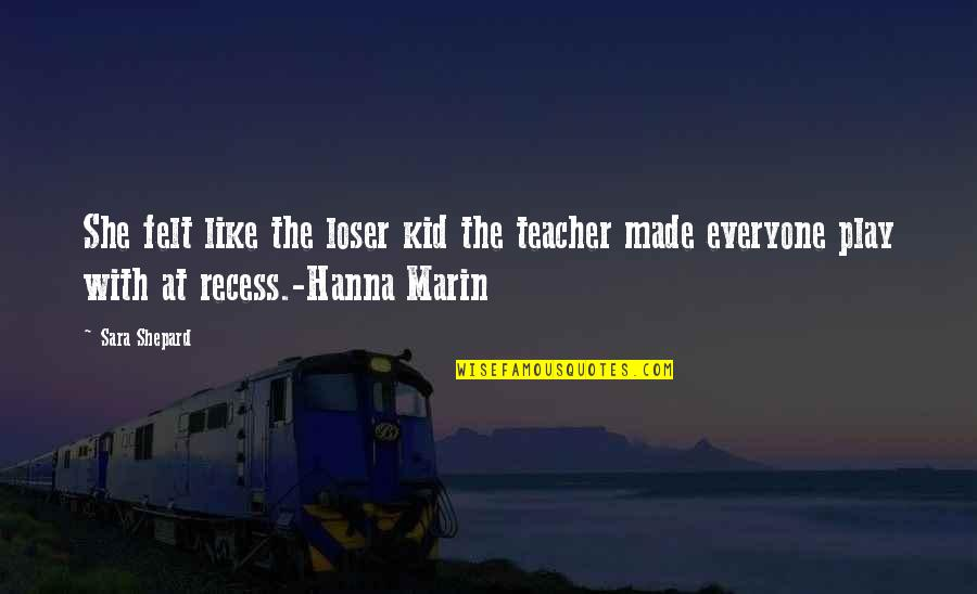 Pll A Quotes By Sara Shepard: She felt like the loser kid the teacher