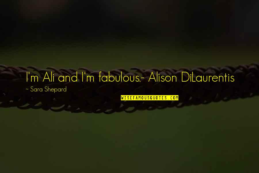Pll A Quotes By Sara Shepard: I'm Ali and I'm fabulous.- Alison DiLaurentis