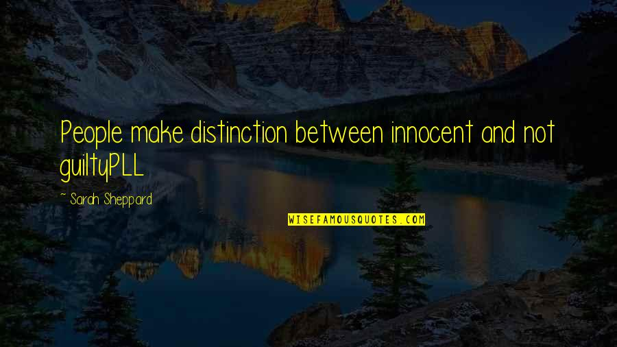 Pll A Quotes By Sarah Sheppard: People make distinction between innocent and not guiltyPLL