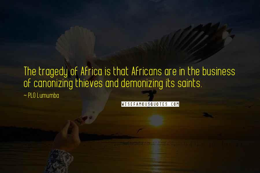 PLO Lumumba quotes: The tragedy of Africa is that Africans are in the business of canonizing thieves and demonizing its saints.