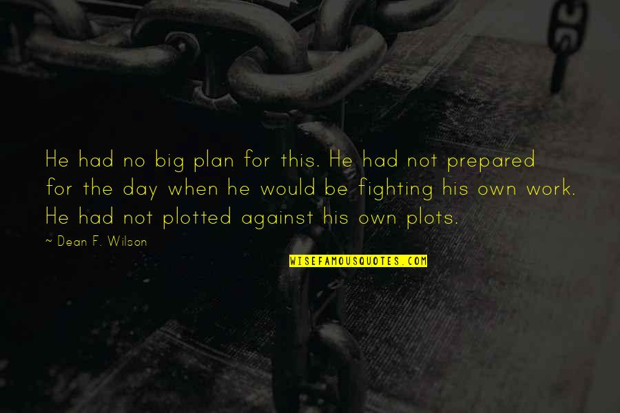 Plotted Quotes By Dean F. Wilson: He had no big plan for this. He
