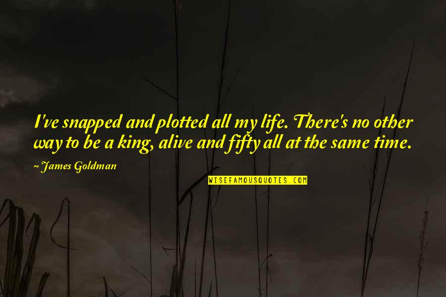 Plotted Quotes By James Goldman: I've snapped and plotted all my life. There's