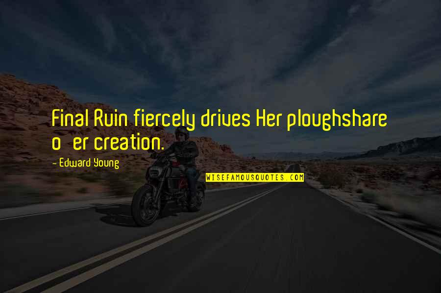 Ploughshare Quotes By Edward Young: Final Ruin fiercely drives Her ploughshare o'er creation.
