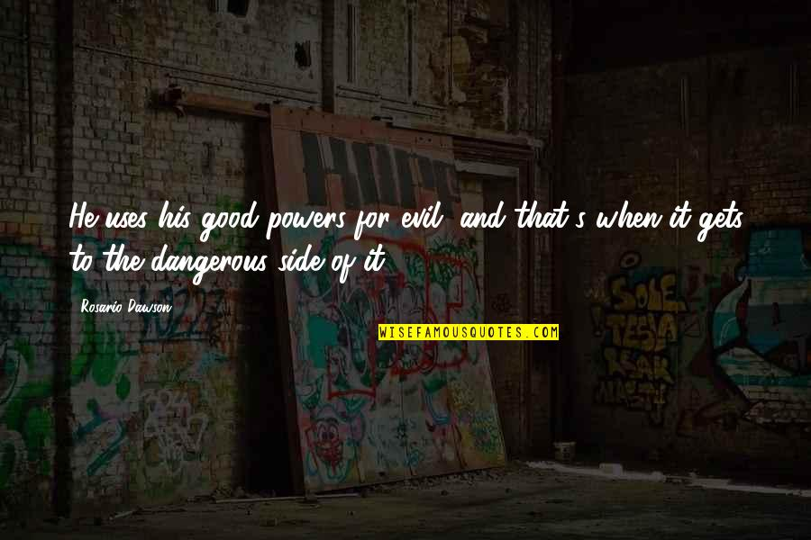 Ploughshare Quotes By Rosario Dawson: He uses his good powers for evil, and