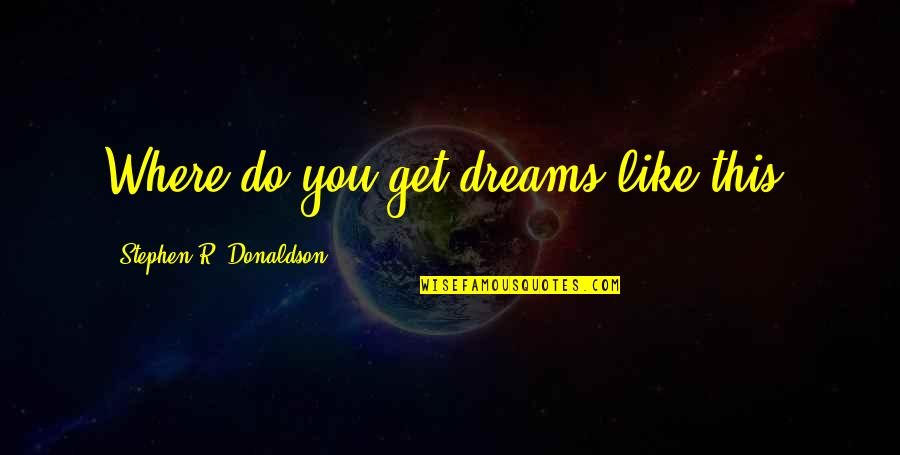 Ploughshare Quotes By Stephen R. Donaldson: Where do you get dreams like this?