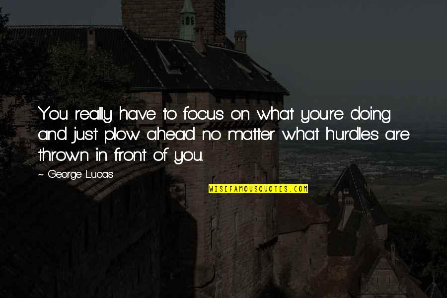 Plow Ahead Quotes By George Lucas: You really have to focus on what you're