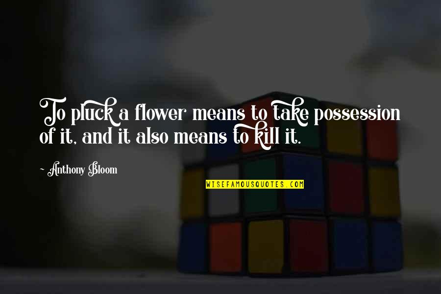 Pluck'd Quotes By Anthony Bloom: To pluck a flower means to take possession