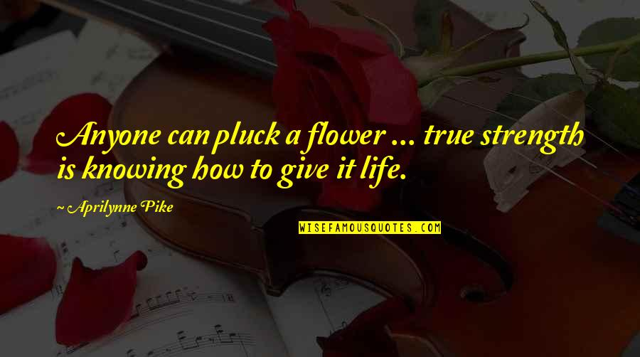 Pluck'd Quotes By Aprilynne Pike: Anyone can pluck a flower ... true strength
