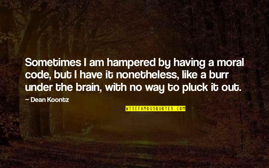 Pluck'd Quotes By Dean Koontz: Sometimes I am hampered by having a moral