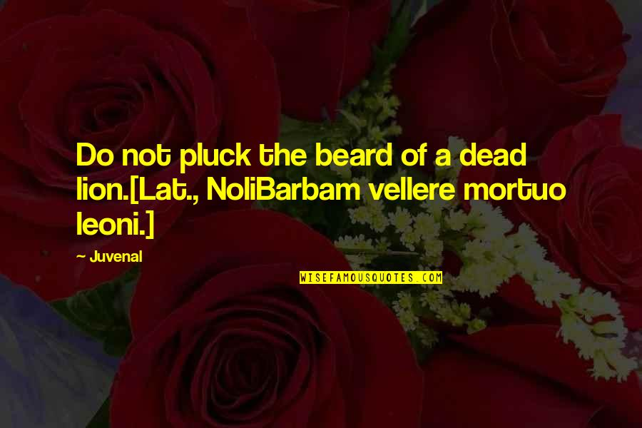 Pluck'd Quotes By Juvenal: Do not pluck the beard of a dead