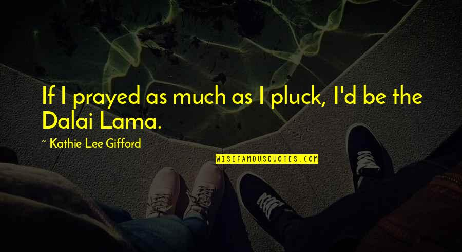 Pluck'd Quotes By Kathie Lee Gifford: If I prayed as much as I pluck,