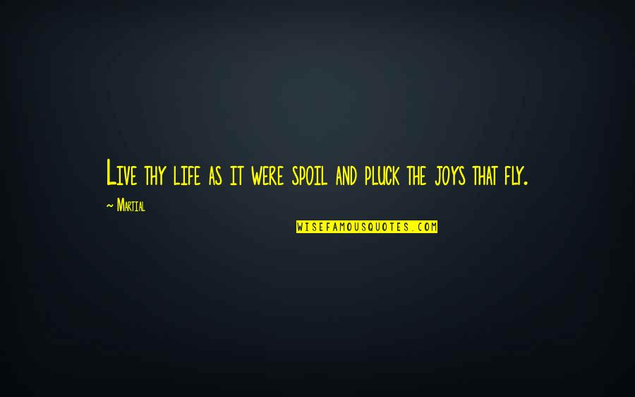 Pluck'd Quotes By Martial: Live thy life as it were spoil and