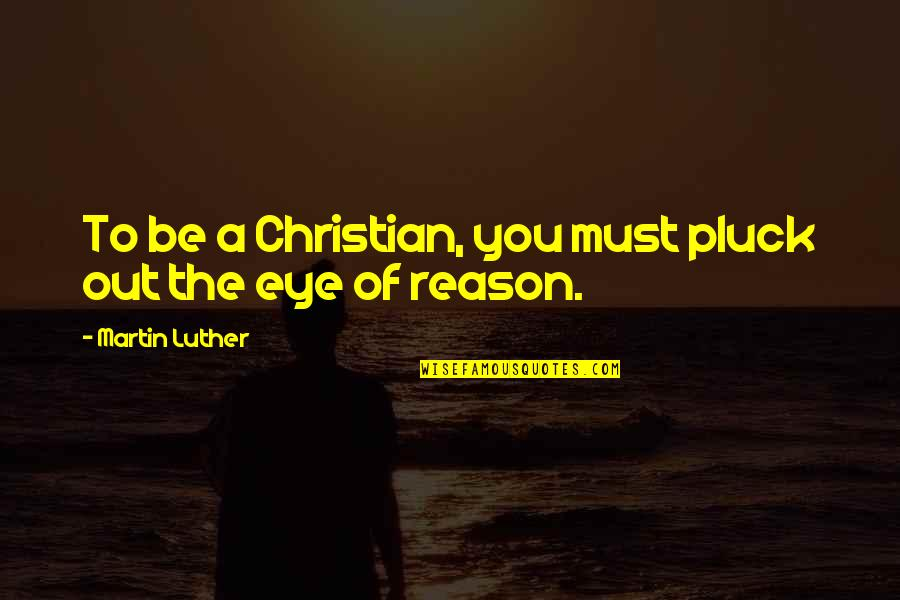 Pluck'd Quotes By Martin Luther: To be a Christian, you must pluck out