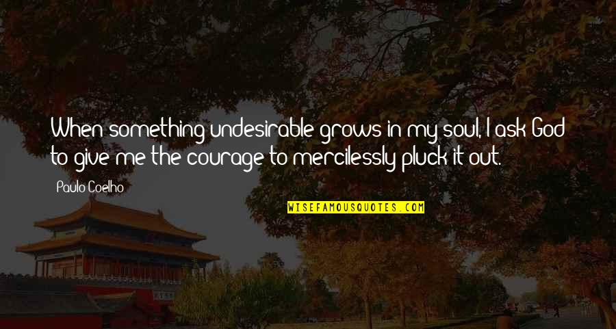 Pluck'd Quotes By Paulo Coelho: When something undesirable grows in my soul, I