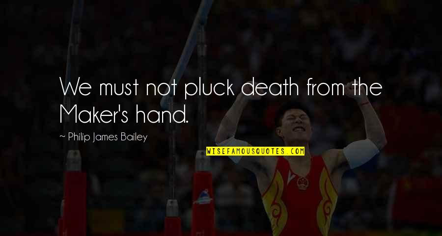 Pluck'd Quotes By Philip James Bailey: We must not pluck death from the Maker's