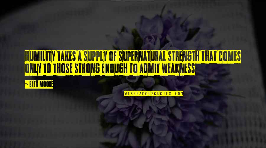 Plum Wine Quotes By Beth Moore: Humility takes a supply of supernatural strength that