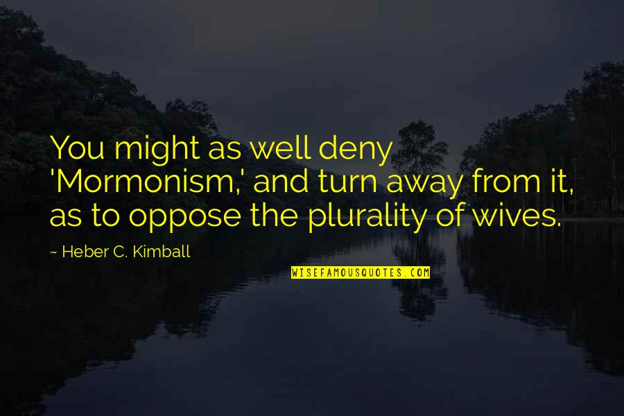 Plurality Quotes By Heber C. Kimball: You might as well deny 'Mormonism,' and turn