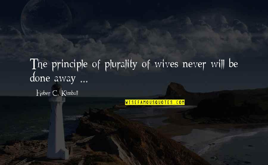 Plurality Quotes By Heber C. Kimball: The principle of plurality of wives never will