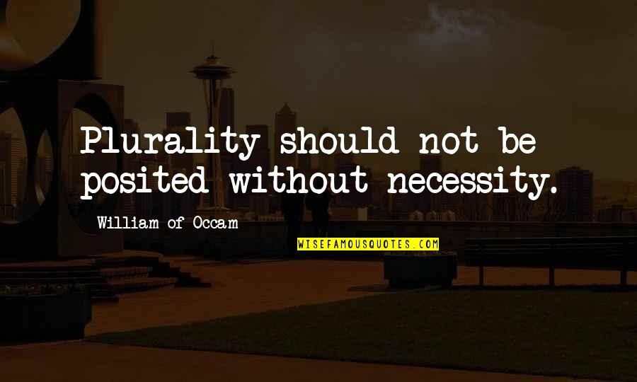 Plurality Quotes By William Of Occam: Plurality should not be posited without necessity.