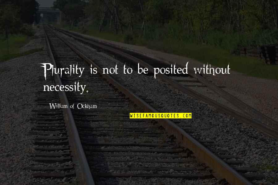 Plurality Quotes By William Of Ockham: Plurality is not to be posited without necessity.
