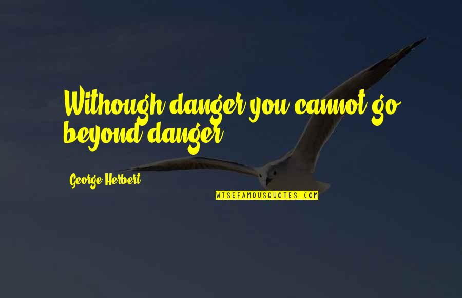 Plutarco Calles Quotes By George Herbert: Withough danger you cannot go beyond danger.