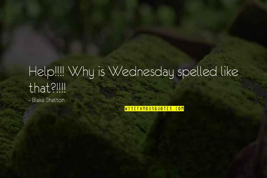 Pm Gladstone Quotes By Blake Shelton: Help!!!! Why is Wednesday spelled like that?!!!!
