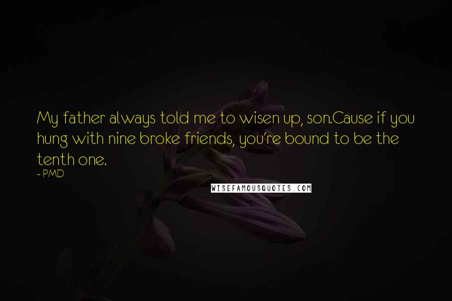 PMD quotes: My father always told me to wisen up, son.Cause if you hung with nine broke friends, you're bound to be the tenth one.