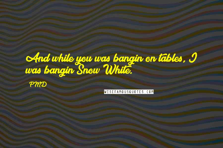 PMD quotes: And while you was bangin on tables, I was bangin Snow White.