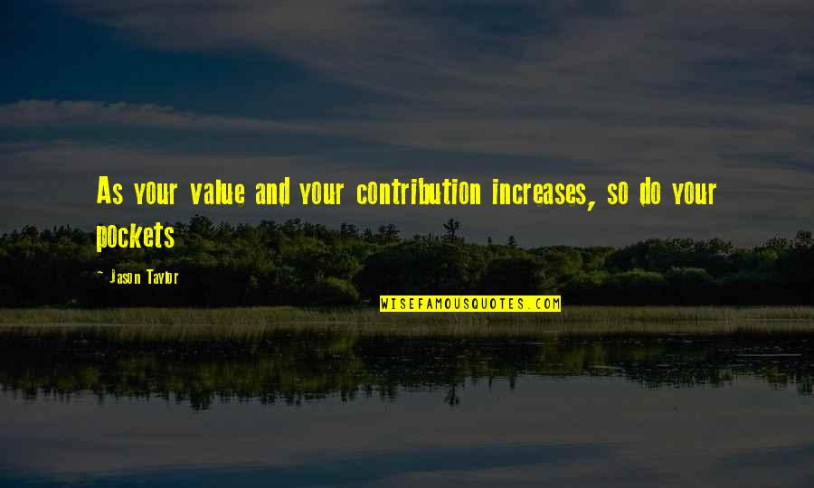 Pockets Quotes By Jason Taylor: As your value and your contribution increases, so